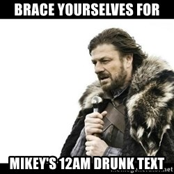 Winter is Coming - Brace yourselves for Mikey's 12am drunk text