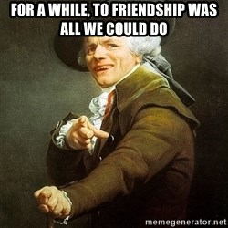 Ducreux - For a while, to friendship was all we could do