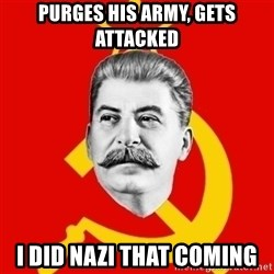 Stalin Says - purges his army, gets attacked  i did nazi that coming