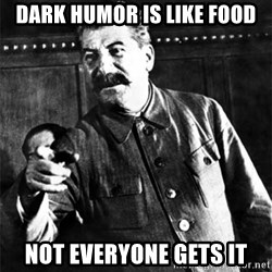Joseph Stalin - DARK HUMOR IS LIKE FOOD NOT EVERYONE GETS IT