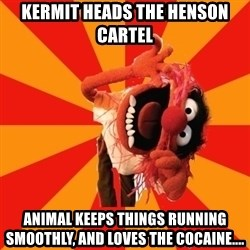 Animal Muppet - Kermit heads the henson cartel Animal keeps things running smoothly, and loves the cocaine....