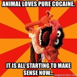 Animal Muppet - Animal loves pure cocaine. It is all starting to make sense now...