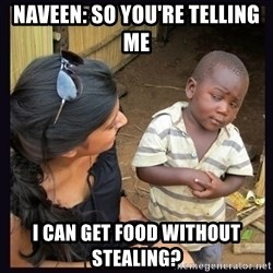 Skeptical third-world kid - Naveen: SO you're telling me I can get food without steaLing?