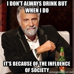 The Most Interesting Man In The World - I don't always drink but when i do it's because of the influence of society