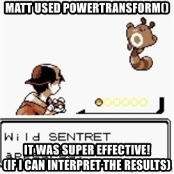 a wild pokemon appeared - MATT USED POWERTRANSFORM() IT WAS SUPER EFFECTIVE!                    (IF I CAN INTERPRET THE RESULTS)