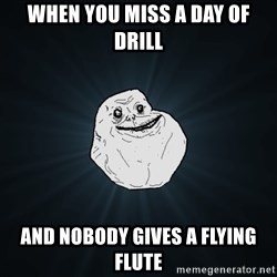 Forever Alone - when you miss a day of drill and nobody gives a flying flute
