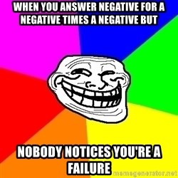 Trollface - when you answer negative for a negative times a negative but nobody notices you're a failure