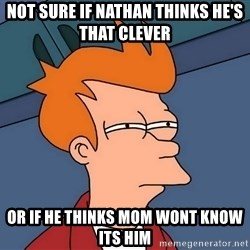 Futurama Fry - Not sure iF nathan thinks He's that clever Or If he thinks mom wont know its him