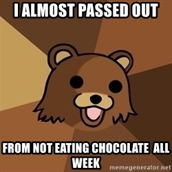 Pedobear - I almost passed out  From not eating chocolate  all week
