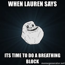 Forever Alone - when lauren says its time to do a breathing block