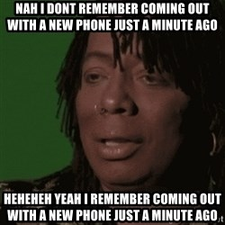 Rick James - Nah i dont remember coming out with a new phone just a minute ago Heheheh yeah i remember coming out with a new phone just a minUte ago