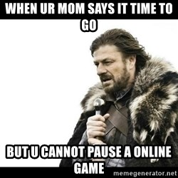 Winter is Coming - When ur mom says it time to go But u cannot pause a online game