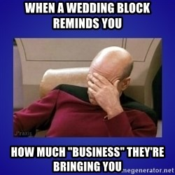 """Picard facepalm  - When a wedding block reminds you  how much """"business"""" they're bringing you"""