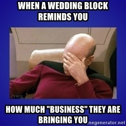"Picard facepalm  - when a wedding block reminds you how much ""business"" they are bringing you"