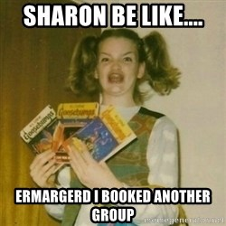 oh mer gerd - Sharon be like.... Ermargerd i booked another group