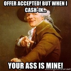 Joseph Ducreux - Offer Accepted! But When i cash-in... Your Ass IS Mine!