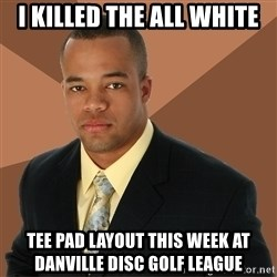 Successful Black Man - i killed the all white tee pad layout this week at danville disc golf league