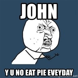 y u no work - john  Y U NO EAT PIE EVEYDAY