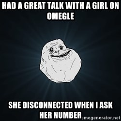 Forever Alone - Had a great talk with a girl on Omegle SHe disconnected when i ask her number
