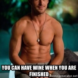 Shirtless Ryan Gosling - You can have wine when you are finished