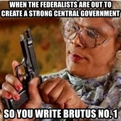 Madea-gun meme - When the federalists are out to create a strong centRal government So you write Brutus no. 1