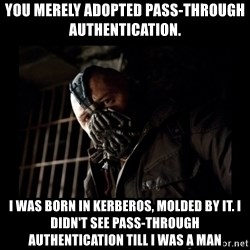 Bane Meme - You merely adopted Pass-Through Authentication. I was born in Kerberos, molded by it. I didn't see Pass-through Authentication till I was a man