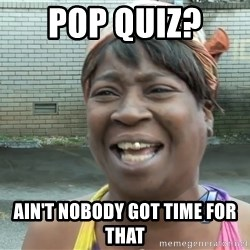 Ain`t nobody got time fot dat - Pop Quiz?  Ain't nobody got Time for that