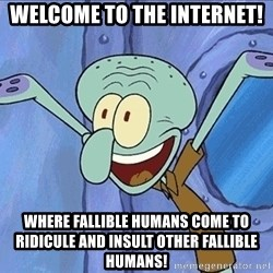 Guess What Squidward - welcome to the internet! where fallible humans come to ridicule and insult other fallible humans!