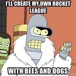 bender blackjack and hookers - I'll create my own rocket league with bees and dogs