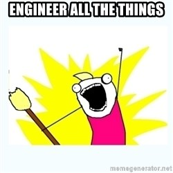 All the things - Engineer All the things
