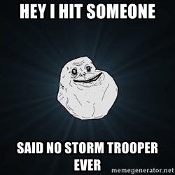 Forever Alone - Hey i hit someone said no storm trooper ever