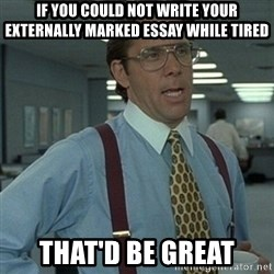Office Space Boss - if you could not write your externally marked essay while tired that'd be great