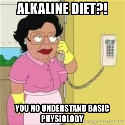 Family guy maid - ALKALINE DIET?! YOU NO UNDERSTAND BASIC PHYSIOLOGY