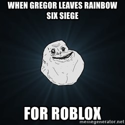 Forever Alone - when gregor leaves rainbow six siege for roblox