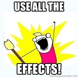 All the things - use all the effects!