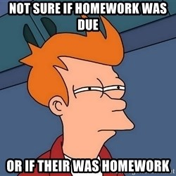 Futurama Fry - not sure if homework was due  or if their was homework