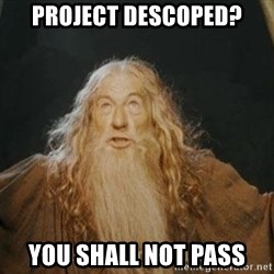 You shall not pass - Project Descoped? You shall not pass