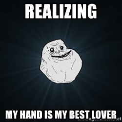 Forever Alone - REALIZING my hand is my best lover