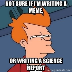 Futurama Fry - Not sure if i'm writing a meme, Or writing a science rEport