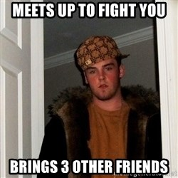Scumbag Steve - Meets up to fight you Brings 3 other friends