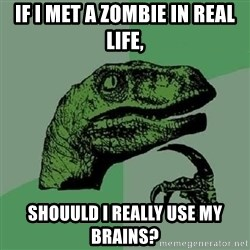 Philosoraptor - If i met a zOmbie in real life, Shouuld i really use my brains?