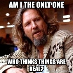 Big Lebowski - am i the only one who thinks things are real?