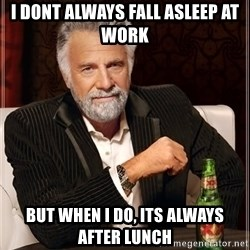 The Most Interesting Man In The World - i dont always fall asleep at work  but when i do, its always after lunch