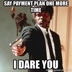 I double dare you - say payment plan one more time i dare you