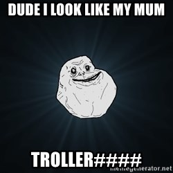 Forever Alone - dude i look like my mum TROLLer####