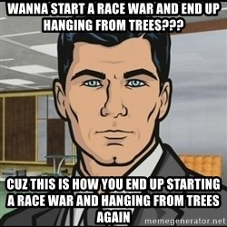 Archer - wanna start a race war and end up hanging from trees??? Cuz this is how you end up starting a race war and hanging from trees again