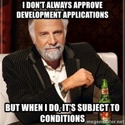 The Most Interesting Man In The World - i don't always approve development applications but when i do, it's subject to conditions