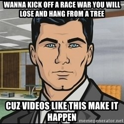 Archer - wanna kick off a race war you will lose and hang from a tree cuz videos like this make it happen