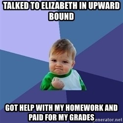 Success Kid - Talked to Elizabeth in Upward Bound Got help with my homework and paid for my grades