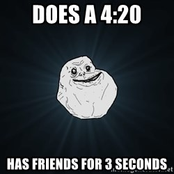 Forever Alone - Does a 4:20 Has frIends for 3 seconds